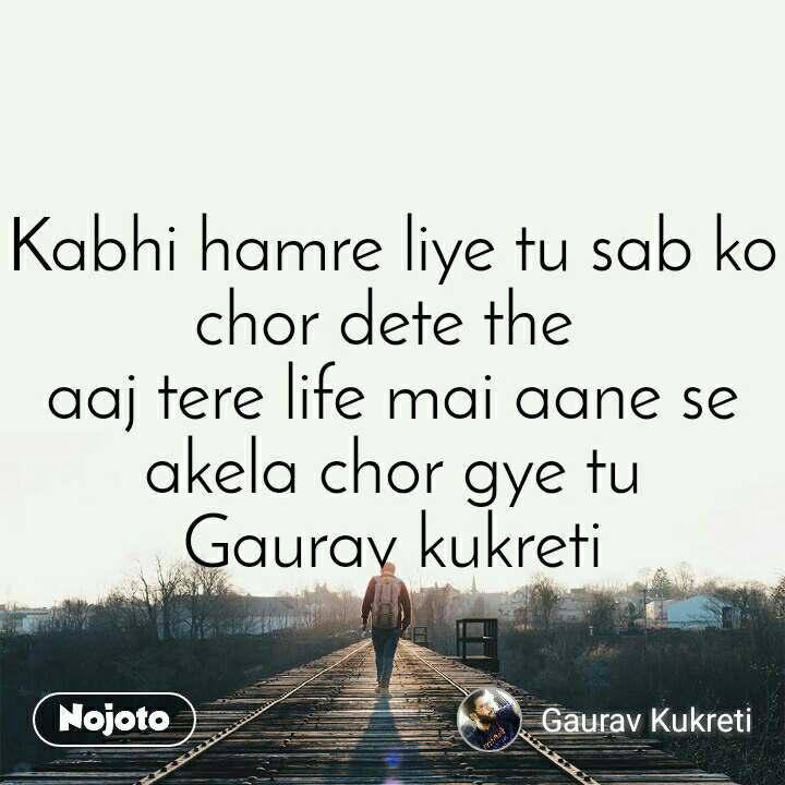 Kabhi hamre liye tu sab ko chor dete the  aaj tere life mai aane se akela chor gye tu Gaurav kukreti