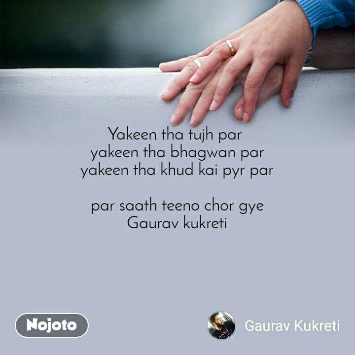 Yakeen tha tujh par  yakeen tha bhagwan par yakeen tha khud kai pyr par  par saath teeno chor gye Gaurav kukreti