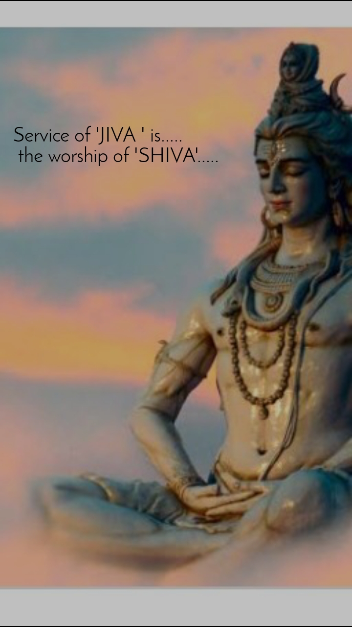 Service of 'JIVA ' is.....  the worship of 'SHIVA'.....