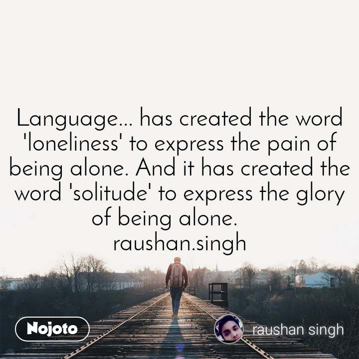 Language... has created the word 'loneliness' to express the pain of being alone. And it has created the word 'solitude' to express the glory of being alone. raushan.singh