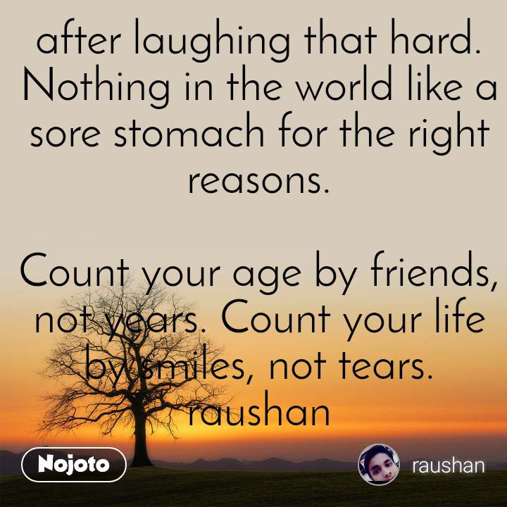 after laughing that hard. Nothing in the world like a sore stomach for the right reasons.  Count your age by friends, not years. Count your life by smiles, not tears. raushan