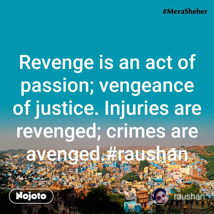 Revenge is an act of passion; vengeance of justice. Injuries are revenged; crimes are avenged.#raushan