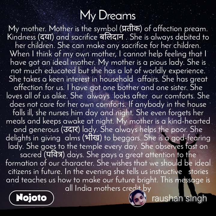 My dream My mother. Mother is the symbol (प्रतीक) of affection pream. Kindness (दया) and sacrifice बलिदान . She is always debited to her children. She can make any sacrifice for her children. When I think of my own mother, I cannot help feeling that I have got an ideal mother. My mother is a pious lady. She is not much educated but she has a lot of worldly experience. She takes a keen interest in household  affairs. She has great  affection for us. I have got one bother and one sister. She  loves all of us alike. She  always  looks after  our comforts. She does not care for her own comforts. If anybody in the house falls ill, she nurses him day and night. She even forgets her meals and keeps awake at night. My mother is a kind-hearted and generous (उदार) lady. She always helps the poor. She delights in giving  alms (भीख) to beggars. She is a god-fearing lady. She goes to the temple every day. She observes fast on sacred (पवित्र) days. She pays a great attention to the formation of our character. She wishes that we should be ideal citizens in future. In the evening she tells us instructive   stories and teaches us how to make our future bright. This message is all India mothers credit by
