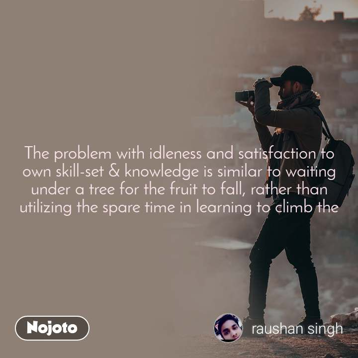 The problem with idleness and satisfaction to own skill-set & knowledge is similar to waiting under a tree for the fruit to fall, rather than utilizing the spare time in learning to climb the