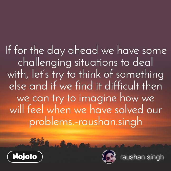 If for the day ahead we have some challenging situations to deal with, let's try to think of something else and if we find it difficult then we can try to imagine how we will feel when we have solved our problems.-raushan.singh