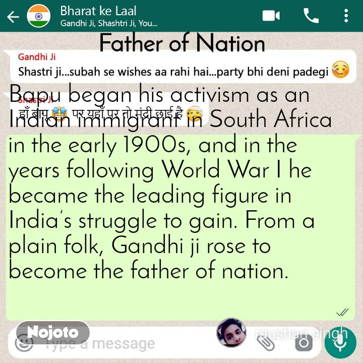 Bharat ke laal Father of Nation  Bapu began his activism as an Indian immigrant in South Africa in the early 1900s, and in the years following World War I he became the leading figure in India's struggle to gain. From a plain folk, Gandhi ji rose to become the father of nation.