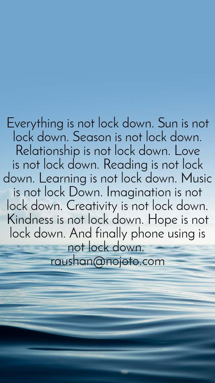 Everything is not lock down. Sun is not lock down. Season is not lock down. Relationship is not lock down. Love is not lock down. Reading is not lock down. Learning is not lock down. Music is not lock Down. Imagination is not lock down. Creativity is not lock down. Kindness is not lock down. Hope is not lock down. And finally phone using is not lock down.  raushan@nojoto.com