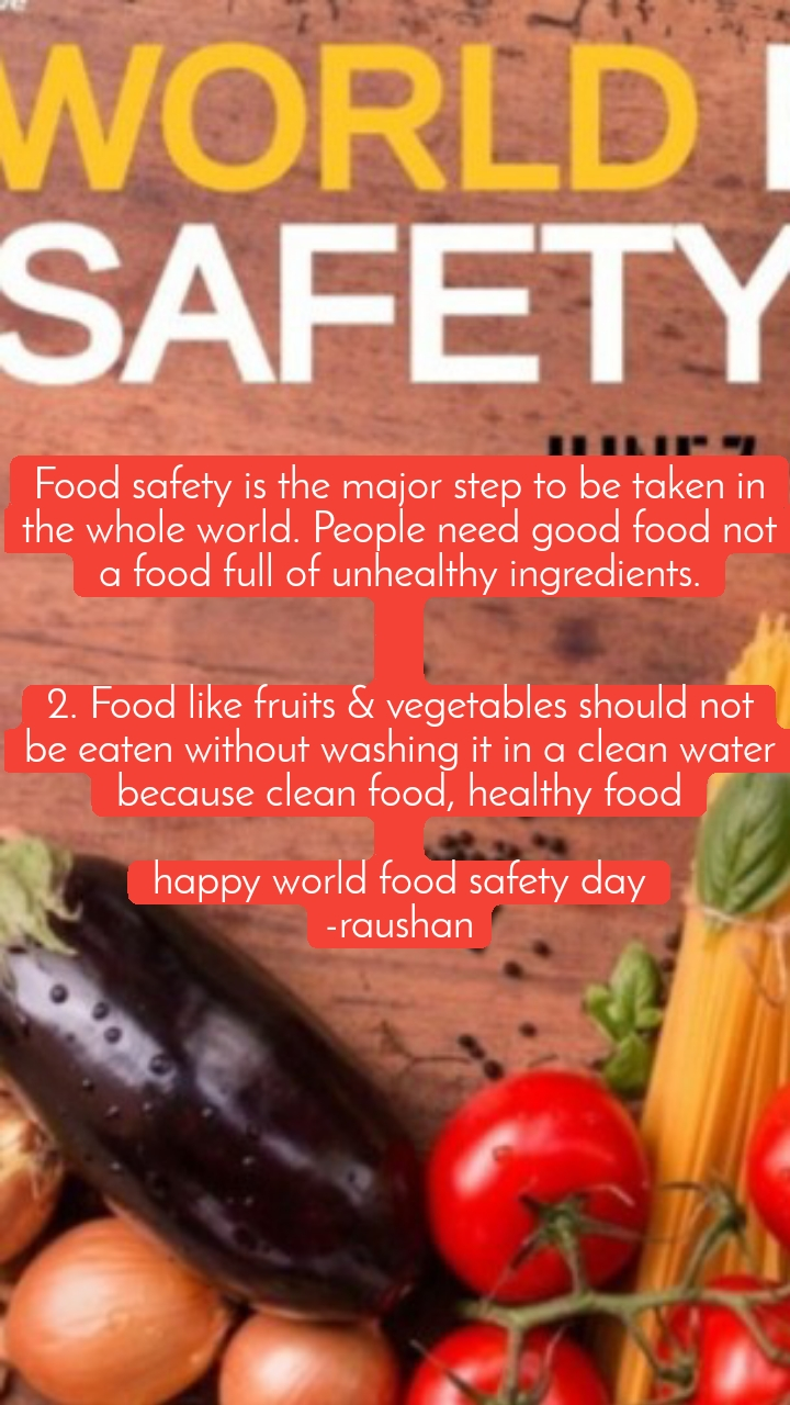 Food safety is the major step to be taken in the whole world. People need good food not a food full of unhealthy ingredients.   2.Food like fruits & vegetables should not be eaten without washing it in a clean water because clean food, healthy food  happy world food safety day -raushan