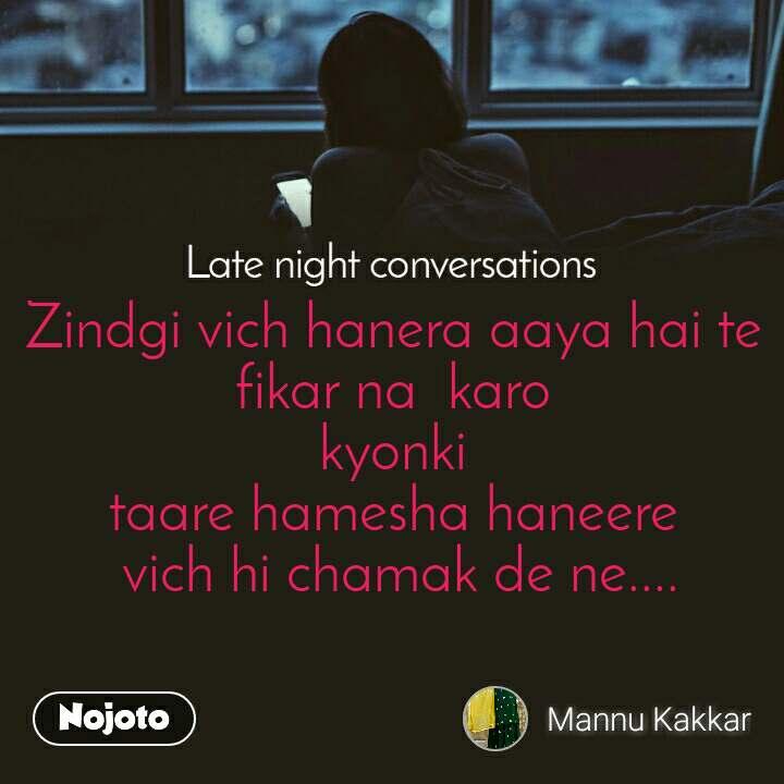 Late Night Conversations Zindgi vich hanera aaya hai te  fikar na  karo  kyonki  taare hamesha haneere  vich hi chamak de ne....
