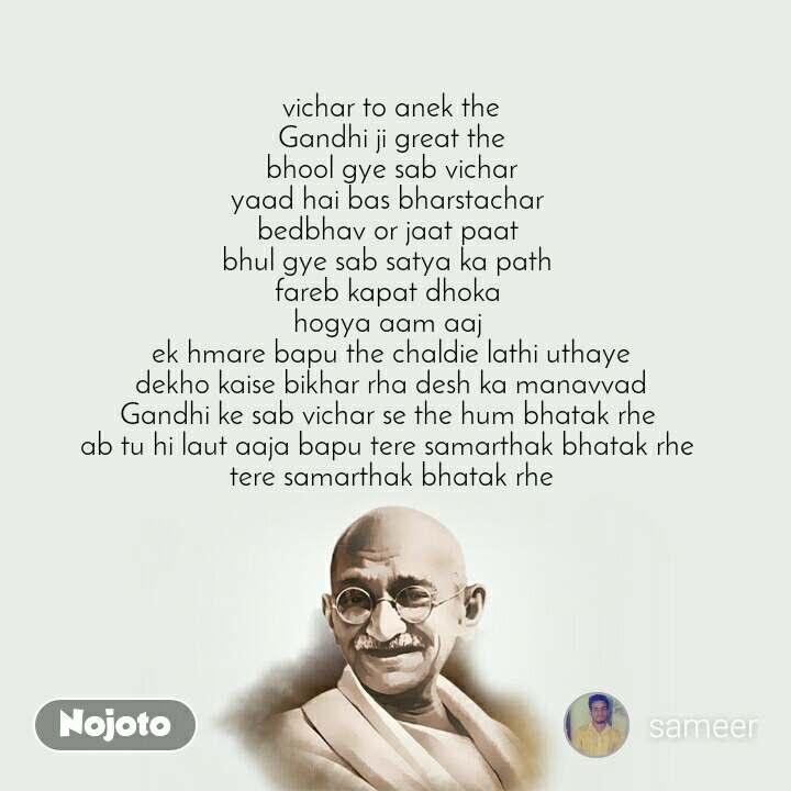 vichar to anek the Gandhi ji great the bhool gye sab vichar yaad hai bas bharstachar  bedbhav or jaat paat  bhul gye sab satya ka path  fareb kapat dhoka  hogya aam aaj  ek hmare bapu the chaldie lathi uthaye dekho kaise bikhar rha desh ka manavvad Gandhi ke sab vichar se the hum bhatak rhe  ab tu hi laut aaja bapu tere samarthak bhatak rhe  tere samarthak bhatak rhe