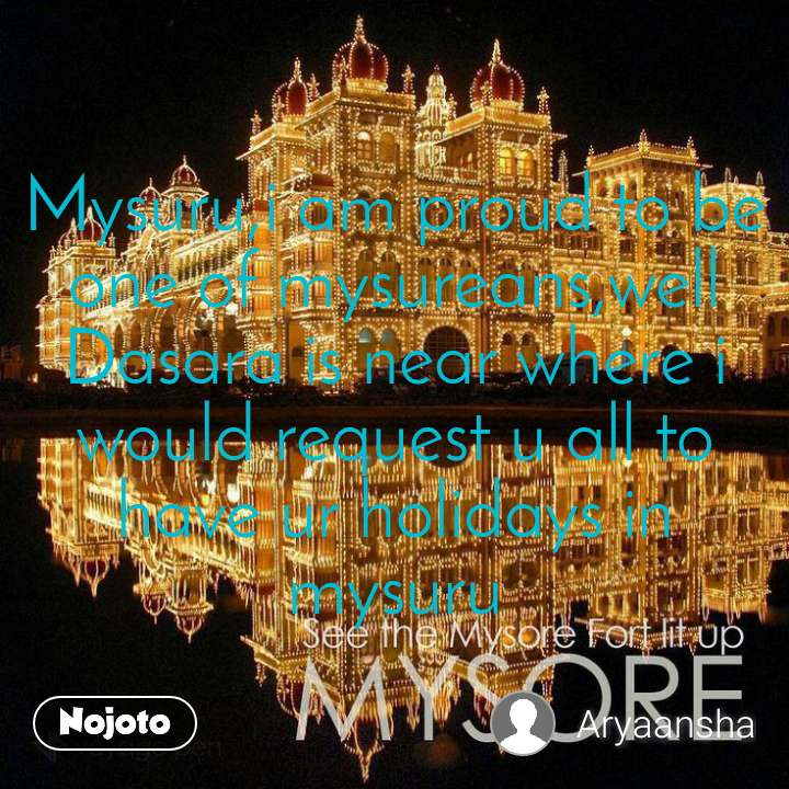 Mysuru,i am proud to be one of mysureans,well Dasara is near where i would request u all to have ur holidays in mysuru