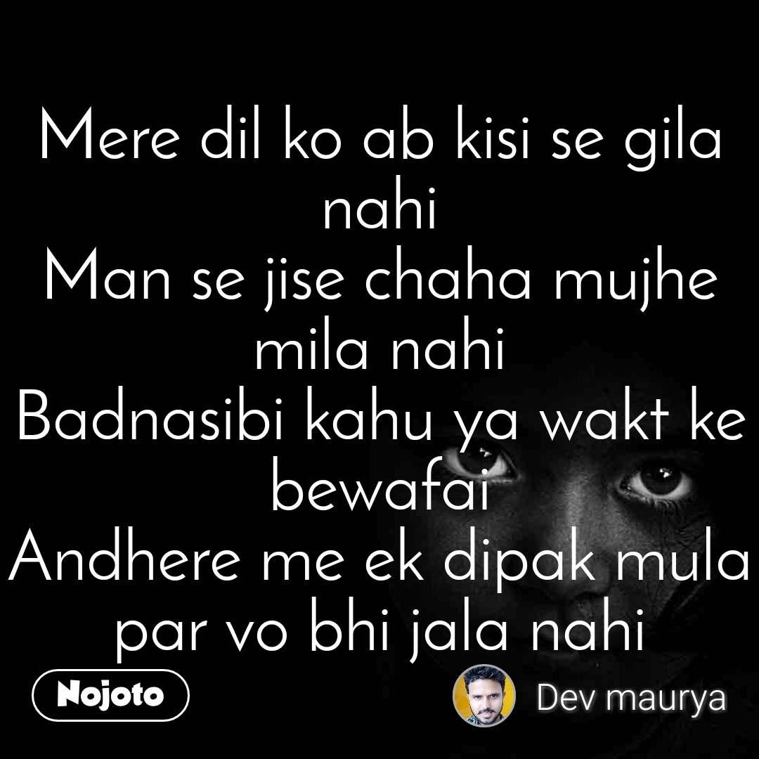 Mere dil ko ab kisi se gila nahi Man se jise chaha mujhe mila nahi Badnasibi kahu ya wakt ke bewafai Andhere me ek dipak mula par vo bhi jala nahi