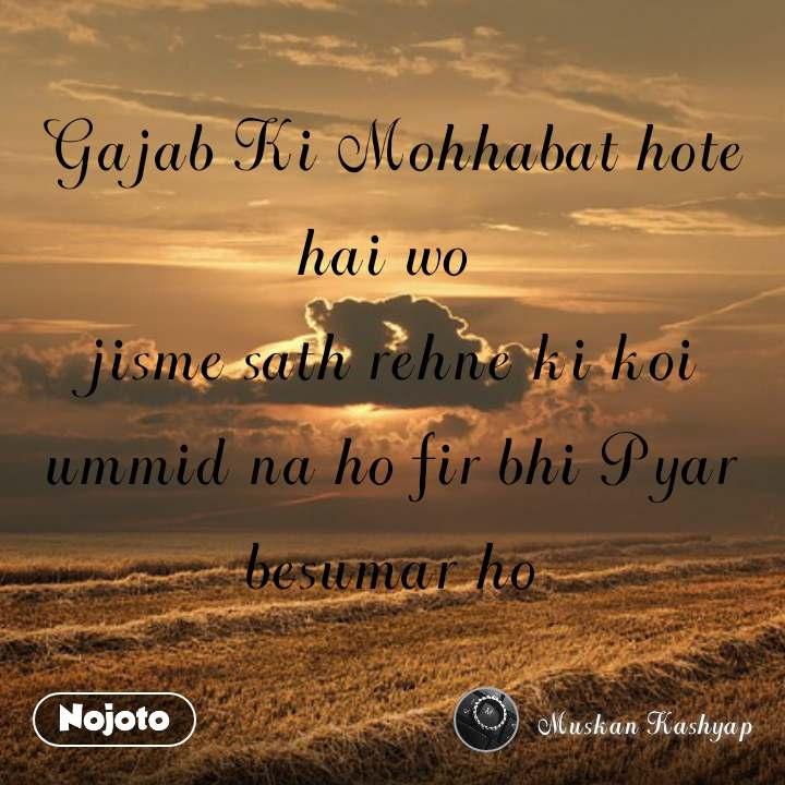 Gajab Ki Mohhabat hote hai wo  jisme sath rehne ki koi ummid na ho fir bhi Pyar besumar ho