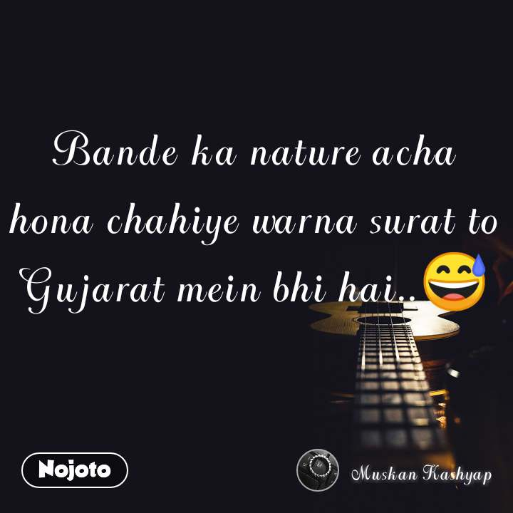 Bande ka nature acha hona chahiye warna surat to Gujarat mein bhi hai..😅