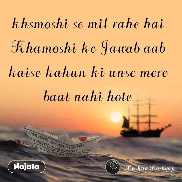khsmoshi se mil rahe hai Khamoshi ke Jawab aab kaise kahun ki unse mere baat nahi hote