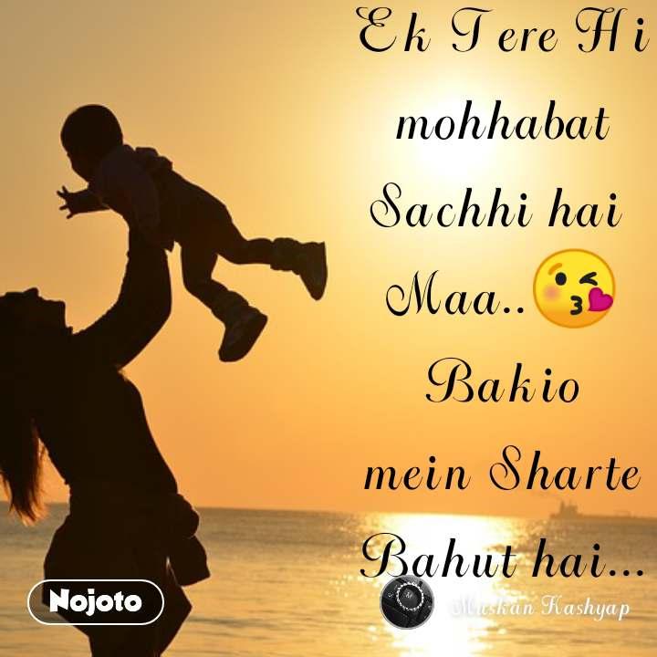 Ek Tere Hi mohhabat Sachhi hai  Maa..😘 Bakio mein Sharte Bahut hai...