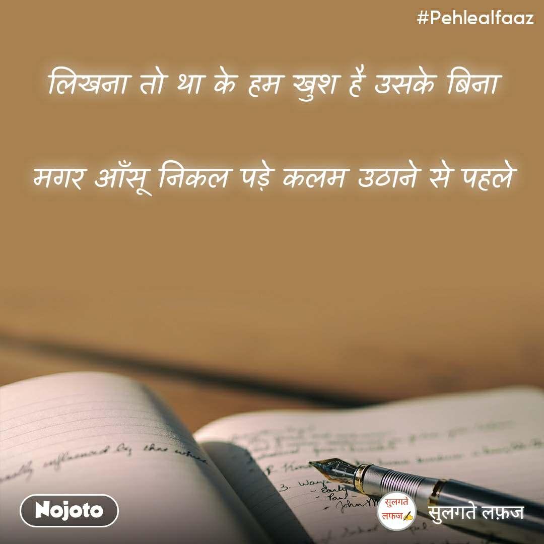 #Pehlealfaaz लिखना तो था के हम खुश है उसके बिना  मगर आँसू निकल पड़े कलम उठाने से पहले