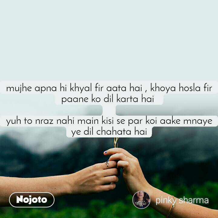 mujhe apna hi khyal fir aata hai , khoya hosla fir paane ko dil karta hai   yuh to nraz nahi main kisi se par koi aake mnaye ye dil chahata hai