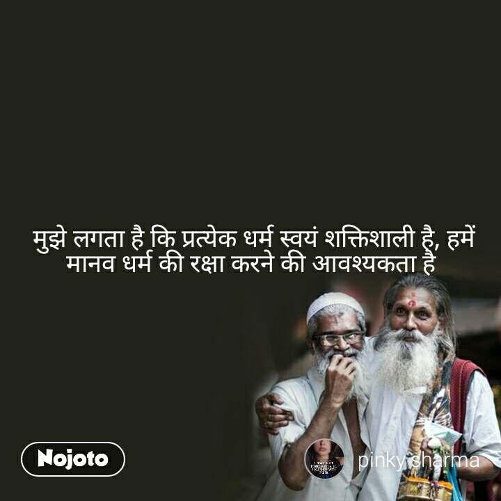 मुझे लगता है कि प्रत्येक धर्म स्वयं शक्तिशाली है, हमें मानव धर्म की रक्षा करने की आवश्यकता है