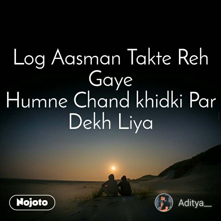 Log Aasman Takte Reh Gaye Humne Chand khidki Par Dekh Liya
