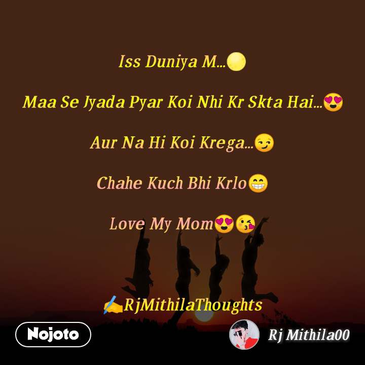 Iss Duniya M...🌕  Maa Se Jyada Pyar Koi Nhi Kr Skta Hai...😍  Aur Na Hi Koi Krega...😏  Chahe Kuch Bhi Krlo😁  Love My Mom😍😘    ✍️RjMithilaThoughts