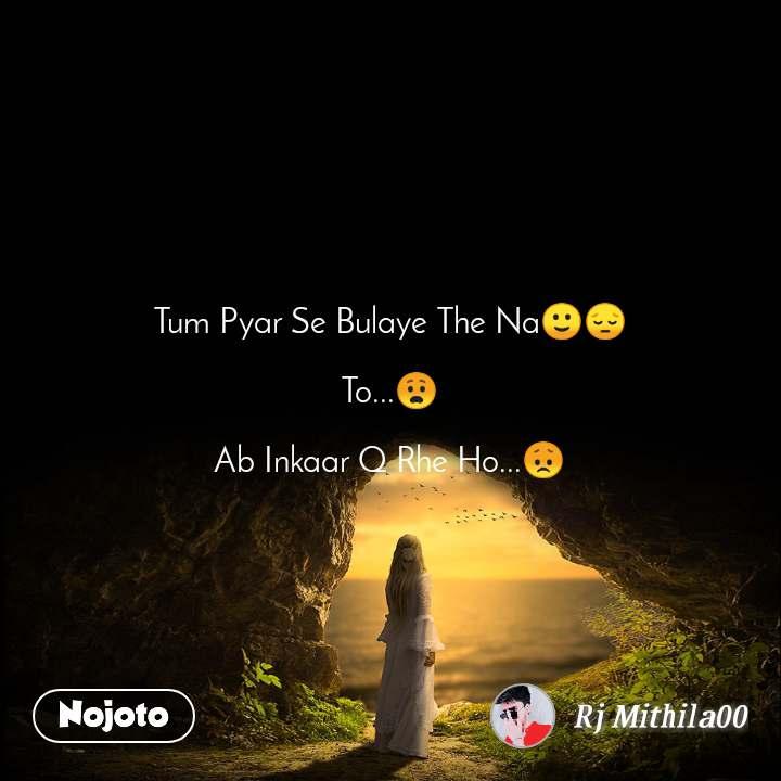 Tum Pyar Se Bulaye The Na🙂😔  To...😧  Ab Inkaar Q Rhe Ho...😞