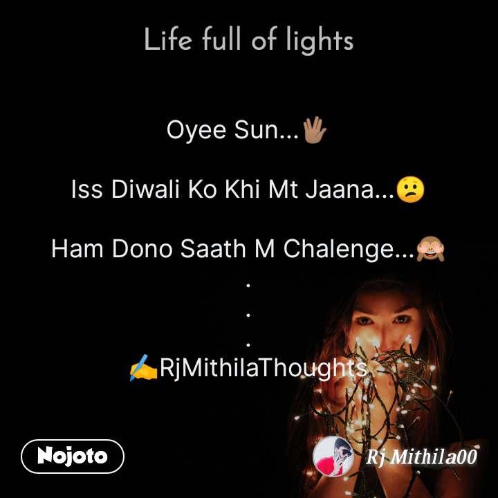 Life full of lights Oyee Sun...🖖🏽  Iss Diwali Ko Khi Mt Jaana...😕  Ham Dono Saath M Chalenge...🙈 . . . ✍️RjMithilaThoughts