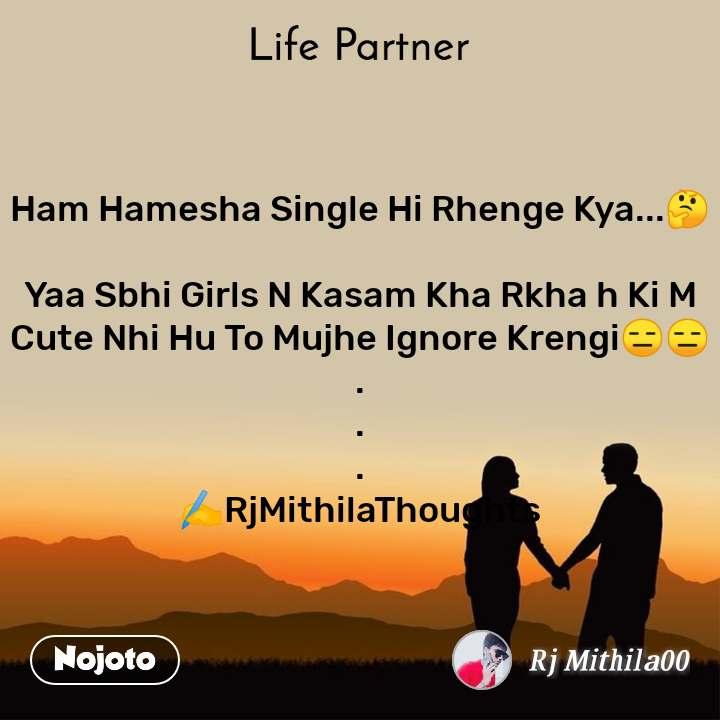 Life partner Ham Hamesha Single Hi Rhenge Kya...🤔  Yaa Sbhi Girls N Kasam Kha Rkha h Ki M Cute Nhi Hu To Mujhe Ignore Krengi😑😑 . . . ✍️RjMithilaThoughts