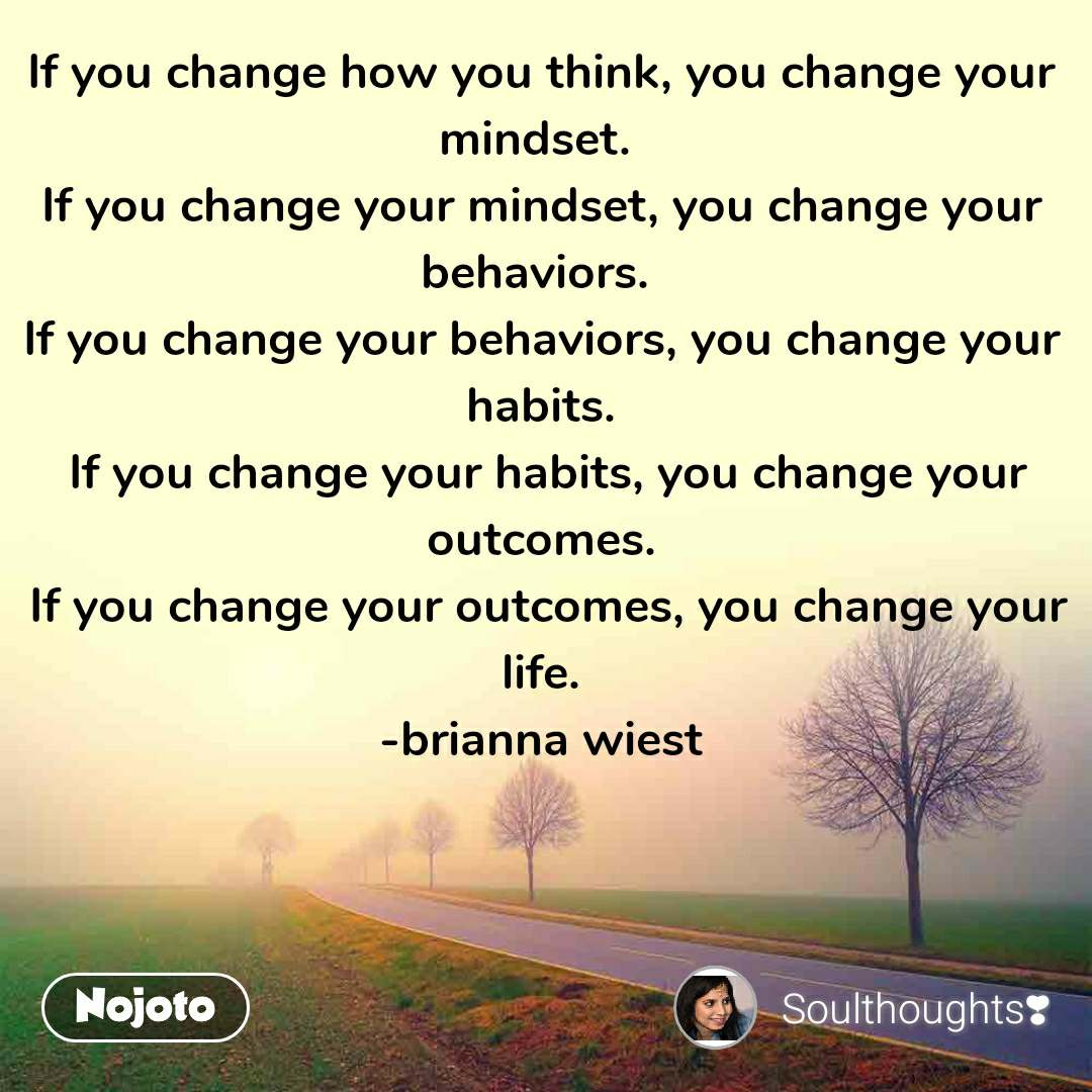 If you change how you think, you change your mindset.  If you change your mindset, you change your behaviors.  If you change your behaviors, you change your habits.  If you change your habits, you change your outcomes.  If you change your outcomes, you change your life. -brianna wiest