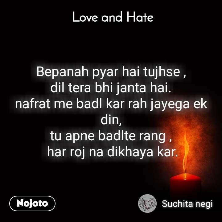 Love and Hate Bepanah pyar hai tujhse , dil tera bhi janta hai. nafrat me badl kar rah jayega ek din, tu apne badlte rang ,  har roj na dikhaya kar.