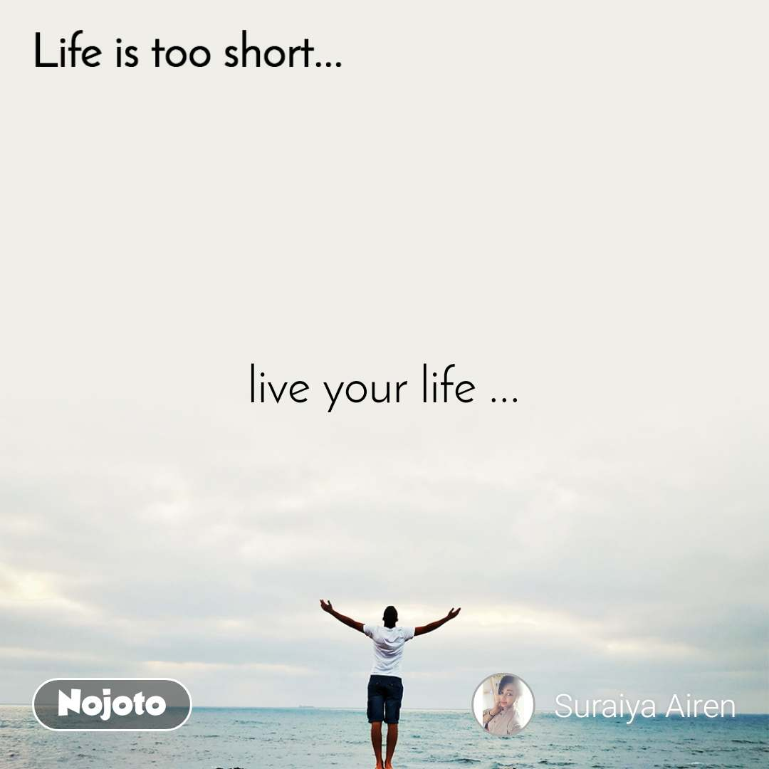 Life is too short.. live your life ...