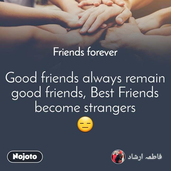 Friends forever Good friends always remain good friends, Best Friends become strangers 😑