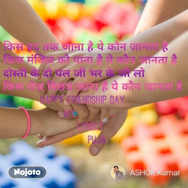 किस हद तक जाना है ये कौन जानता है किस मंजिल को पाना है ये कौन जानता है दोस्ती के दो पल जी भर के जी लो किस रोज़ बिछड जाना है ये कौन जानता है            Happy Friendship Day                   My                        Lovely                           puja