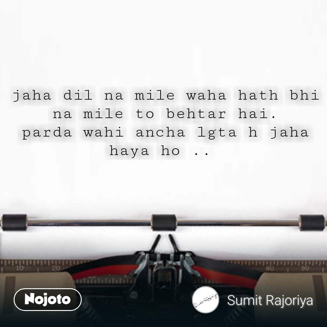 jaha dil na mile waha hath bhi na mile to behtar hai. parda wahi ancha lgta h jaha haya ho ..