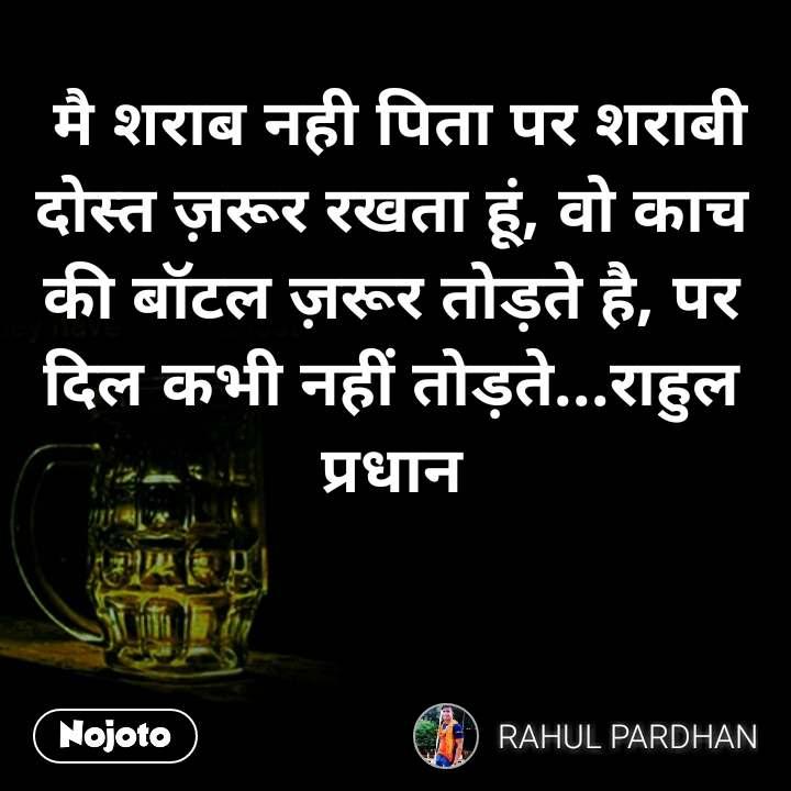 मै शराब नही पिता पर शराबी दोस्त ज़रूर रखता हूं, वो काच की बॉटल ज़रूर तोड़ते है, पर दिल कभी नहीं तोड़ते...राहुल प्रधान