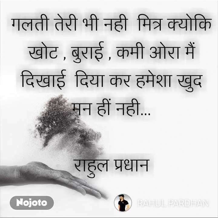 गलती तेरी भी नही  मित्र क्योकि खोट , बुराई , कमी ओरा मैं  दिखाई  दिया कर हमेशा खुद मन हीं नही...  राहुल प्रधान