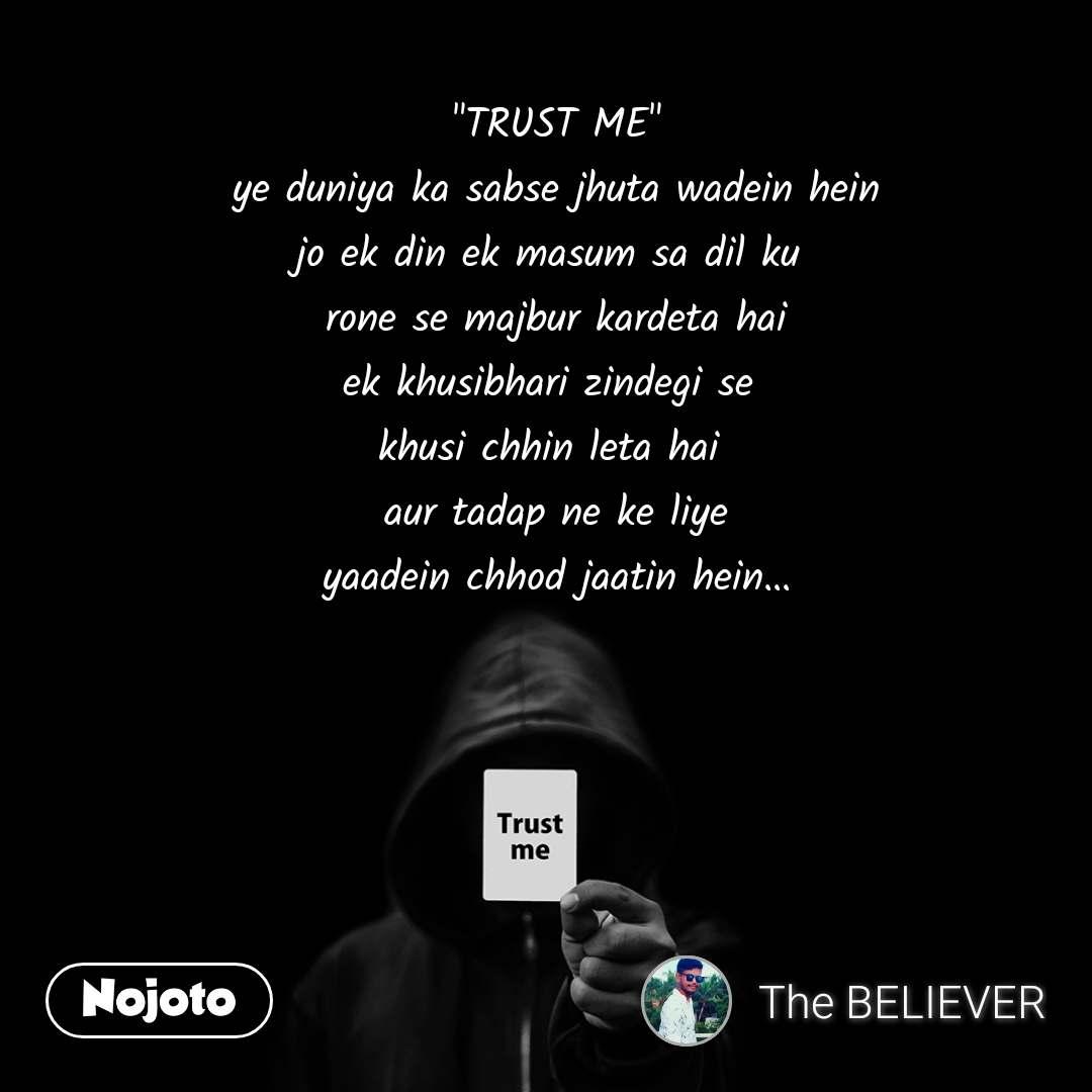 """Trust me """"TRUST ME"""" ye duniya ka sabse jhuta wadein hein jo ek din ek masum sa dil ku  rone se majbur kardeta hai ek khusibhari zindegi se  khusi chhin leta hai  aur tadap ne ke liye yaadein chhod jaatin hein..."""