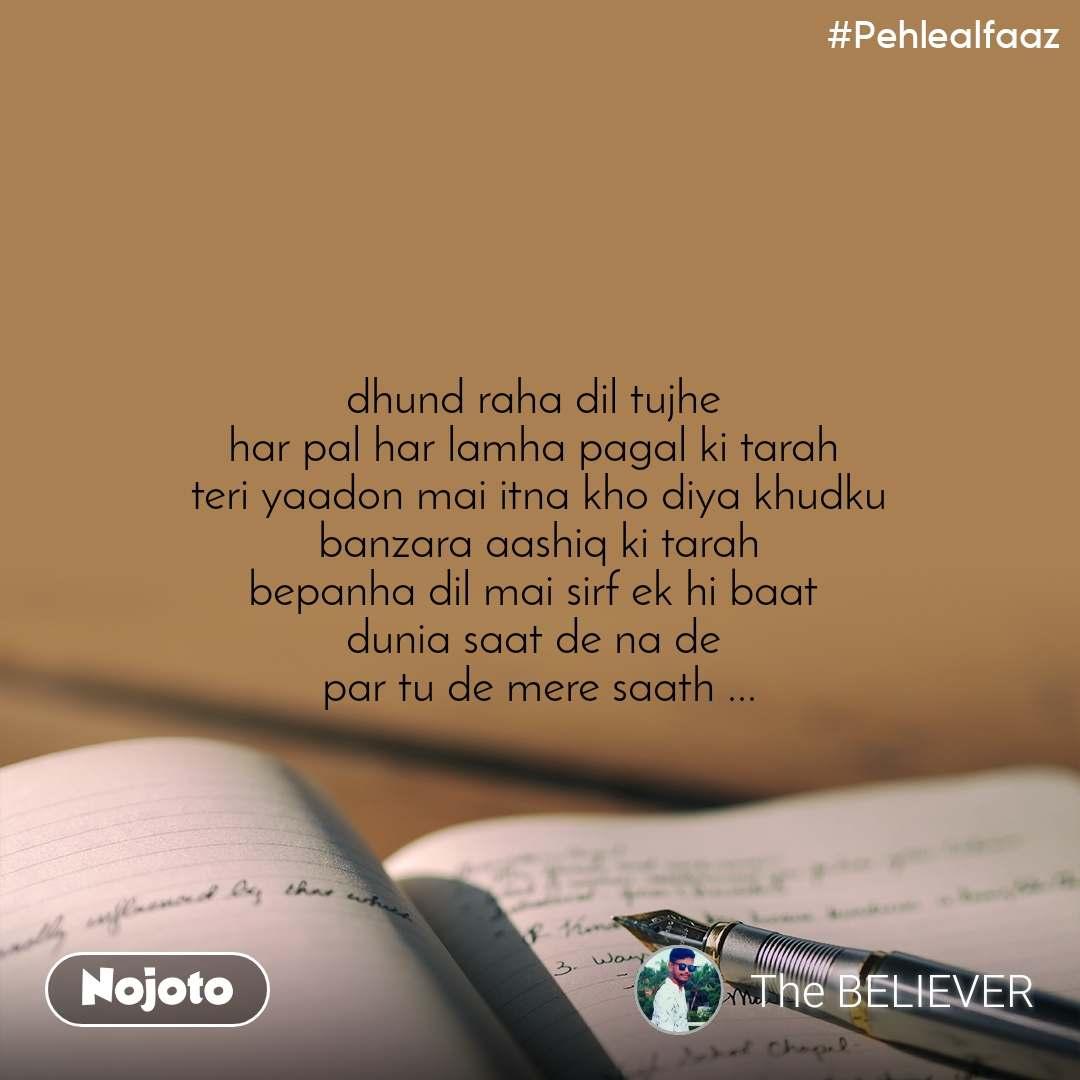 #Pehlealfaaz dhund raha dil tujhe  har pal har lamha pagal ki tarah  teri yaadon mai itna kho diya khudku banzara aashiq ki tarah bepanha dil mai sirf ek hi baat  dunia saat de na de  par tu de mere saath ...