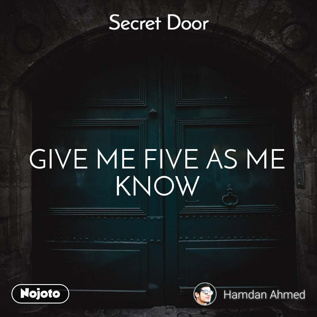 Secret door  GIVE ME FIVE AS ME KNOW