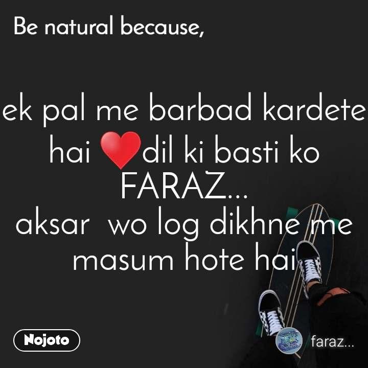 Be natural because ek pal me barbad kardete hai ♥️dil ki basti ko FARAZ... aksar  wo log dikhne me masum hote hai