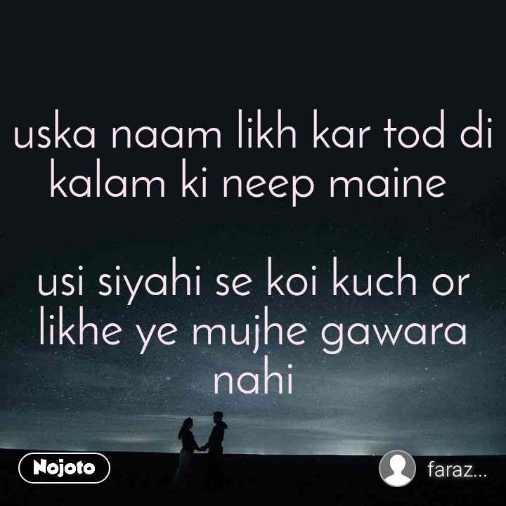 uska naam likh kar tod di kalam ki neep maine   usi siyahi se koi kuch or likhe ye mujhe gawara nahi