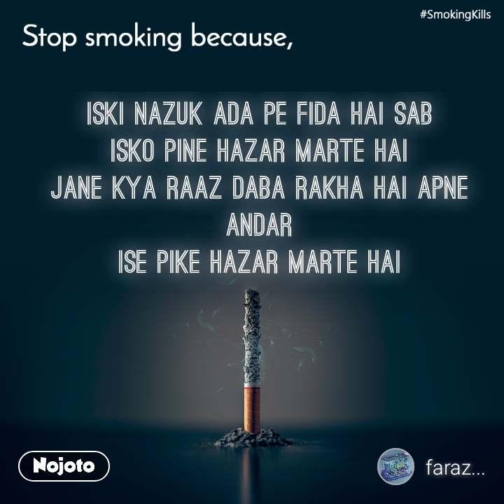 Stop smoking because, iski nazuk ada pe fida hai sab isko pine hazar marte hai jane kya raaz daba rakha hai apne andar ise pike hazar marte hai