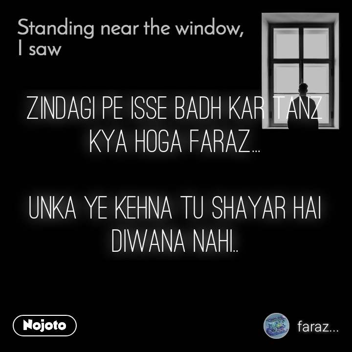 Standing near the window, I saw zindagi pe isse badh kar tanz kya hoga FARAZ...  unka ye kehna tu shayar hai diwana nahi..