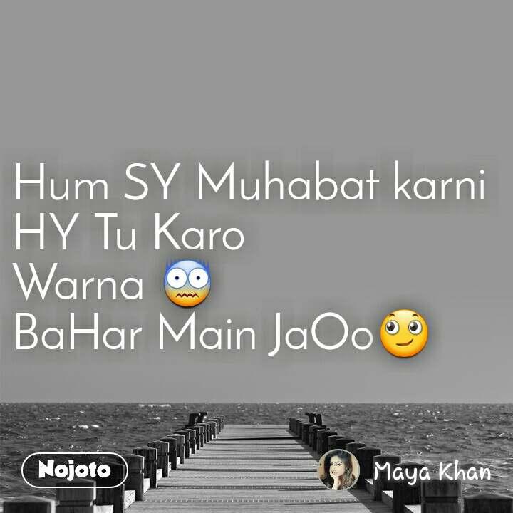 Hum SY Muhabat karni HY Tu Karo Warna 😨 BaHar Main JaOo🙄