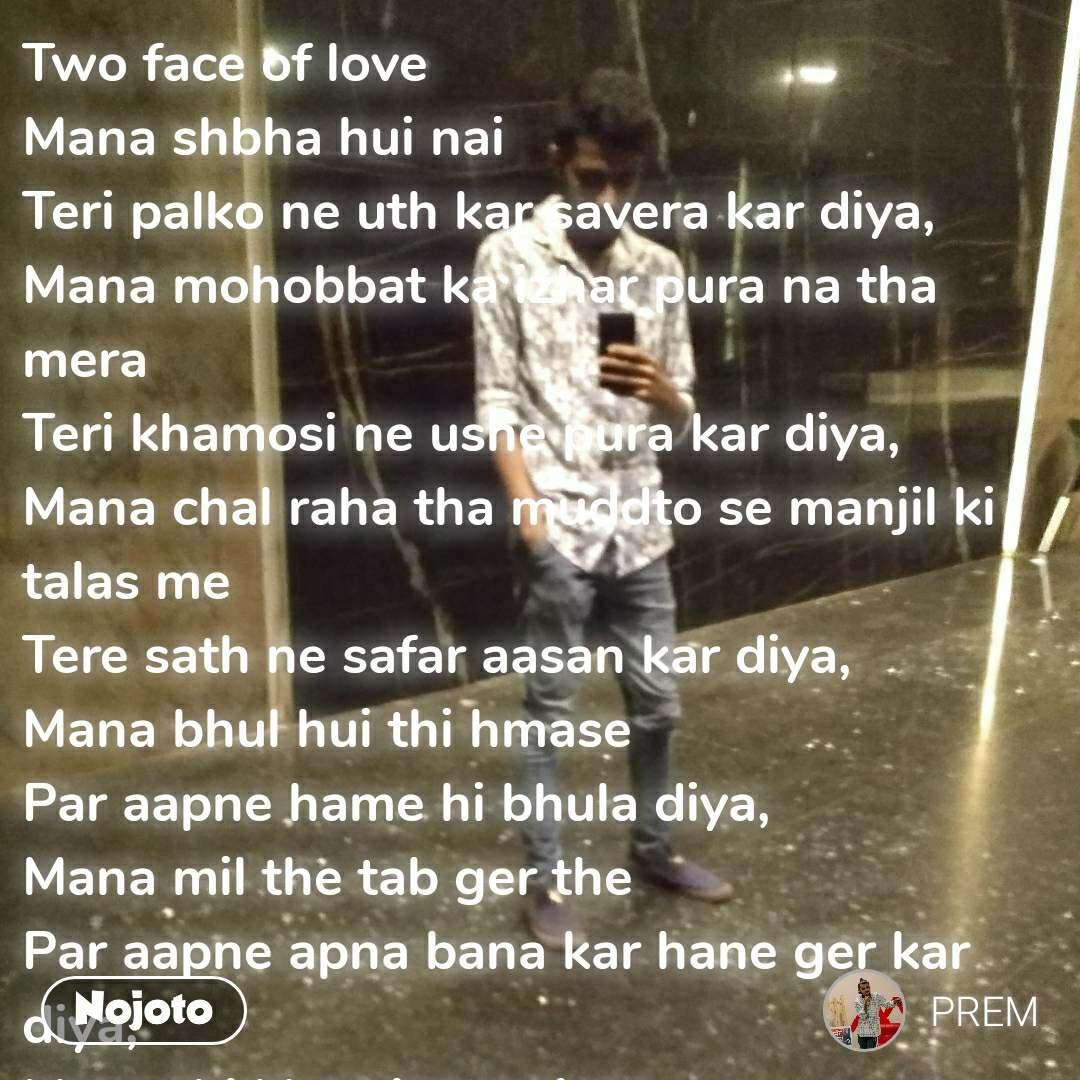 Two face of love Mana shbha hui nai Teri palko ne uth kar savera kar diya,  Mana mohobbat ka izhar pura na tha mera Teri khamosi ne ushe pura kar diya,  Mana chal raha tha muddto se manjil ki talas me Tere sath ne safar aasan kar diya,  Mana bhul hui thi hmase Par aapne hame hi bhula diya,  Mana mil the tab ger the Par aapne apna bana kar hane ger kar diya,  Mana thi khamiya muj me Par aapne sathe chhod kar Tah umar hame adhura kar diya..  ✍Prem