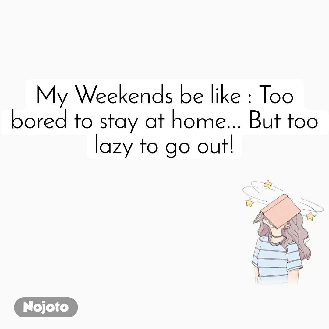 My Weekends be like : Too bored to stay at home... But too lazy to go out!