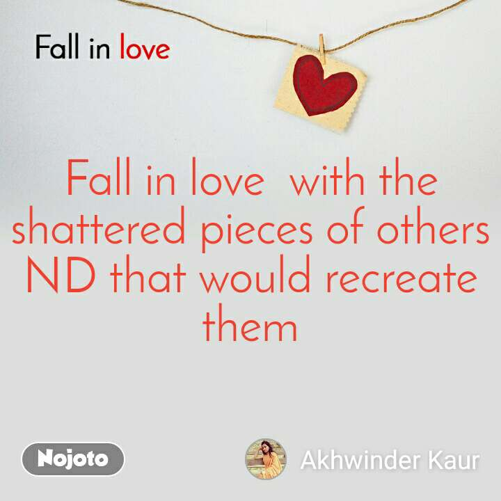 Fall in love  Fall in love  with the shattered pieces of others ND that would recreate them