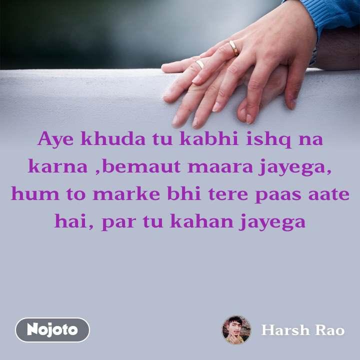 Aye khuda tu kabhi ishq na karna ,bemaut maara jayega, hum to marke bhi tere paas aate hai, par tu kahan jayega