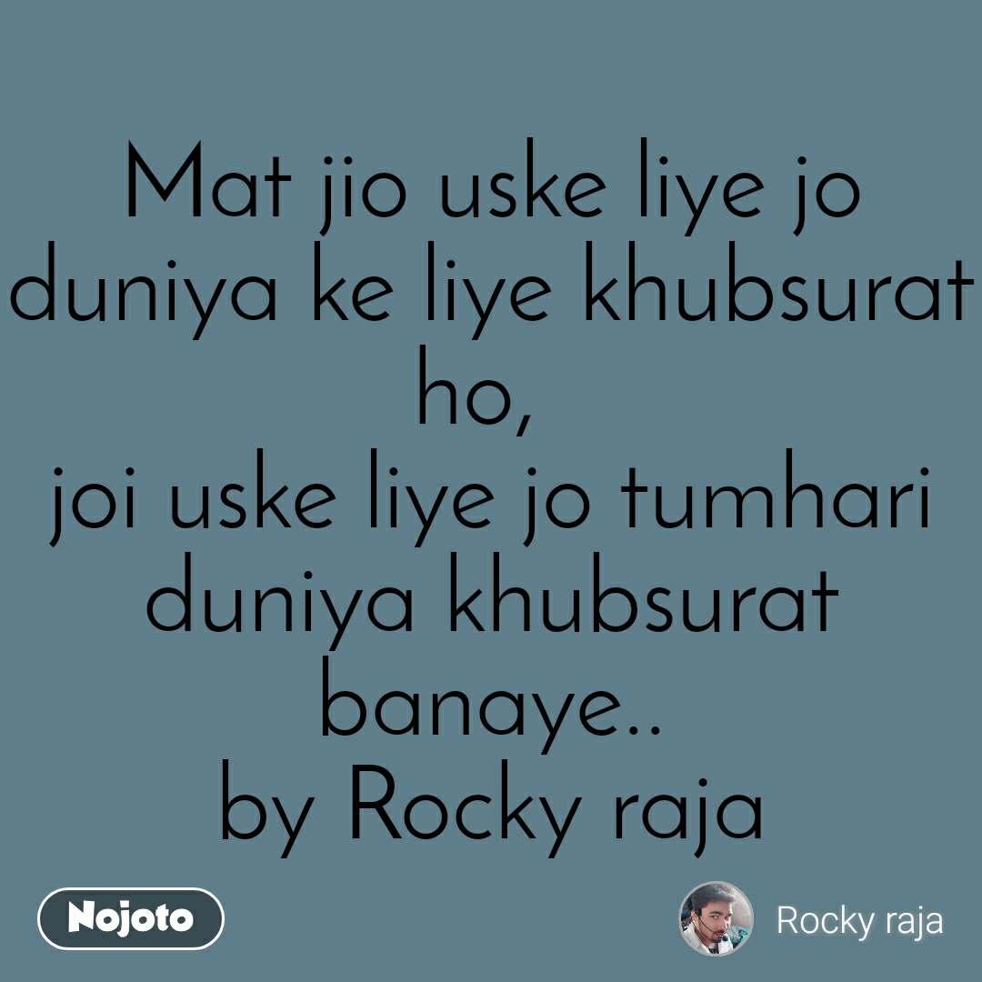 Mat jio uske liye jo duniya ke liye khubsurat ho, joi uske liye jo tumhari duniya khubsurat banaye.. by Rocky raja