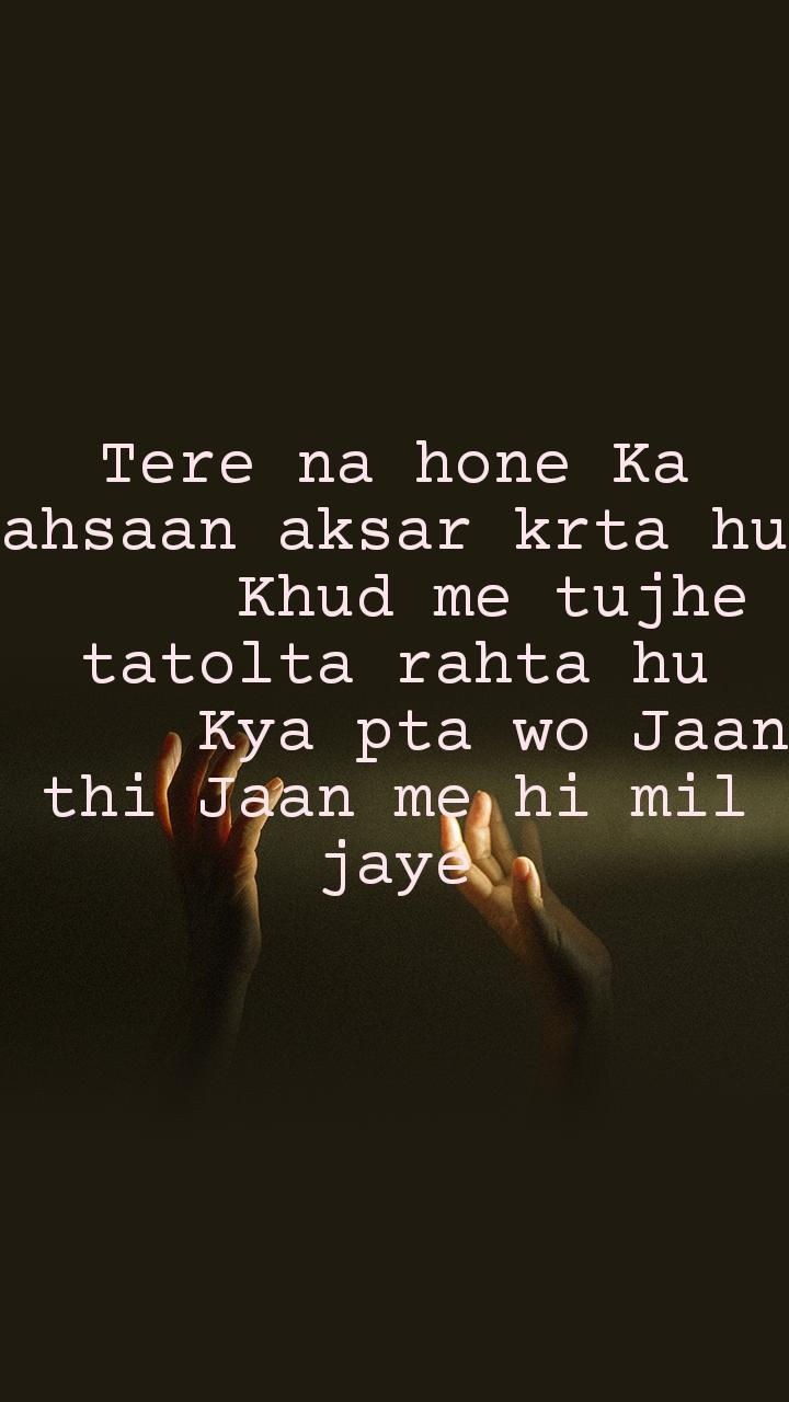 Tere na hone Ka ahsaan aksar krta hu      Khud me tujhe tatolta rahta hu      Kya pta wo Jaan thi Jaan me hi mil jaye